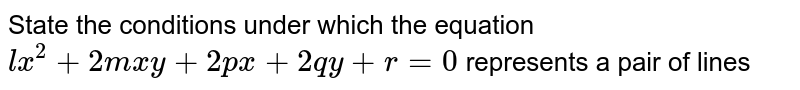 State the conditions under which the equation `lx^(2)+2mxy+2px+2qy+r=0` represents a pair of lines