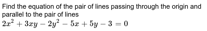 Find the equation of the pair of lines passing through the origin and parallel to the pair of lines `2x^(2)+3xy-2y^(2)-5x+5y-3=0`