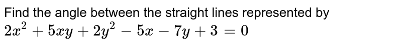 Find the angle between the straight lines represented by `2x^(2)+5xy+2y^(2)-5x-7y+3=0`