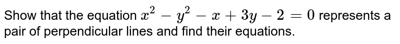 Show that the equation `r^(2)-y^(2)-x+3y-2=0` represents a pair of perpendicular lines and find their equations.