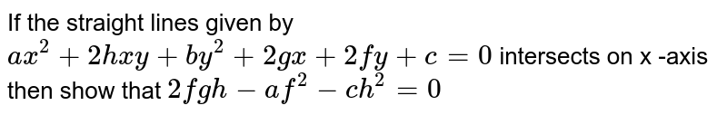 If the straight lines given by `ax^(2) + 2hxy + by^(2) + 2gx + 2fy + c = 0` intersects on x -axis then show that `2fgh-af^(2)-ch^(2)=0`
