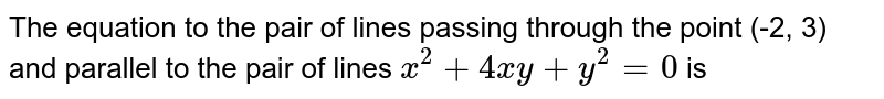 The equation to the pair of lines passing through the point (-2, 3) and parallel to the pair of lines `x^(2)+4xy+y^(2)=0` is