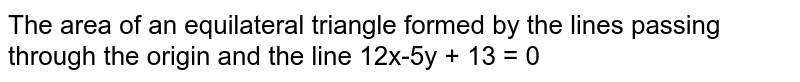 The area of an equilateral triangle formed by the lines passing through the origin and the line 12x-5y + 13 = 0