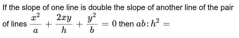 If the slope of one line is double the slope of another line of the pair of lines `(x^(2))/(a)+(2xy)/(h)+(y^(2))/(b)=0` then `ab:h^(2)=`