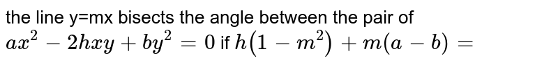 the line y=mx bisects the angle between the pair of `ax^(2)-2hxy+by^(2)=0` if `h(1-m^(2))+m(a-b)=`