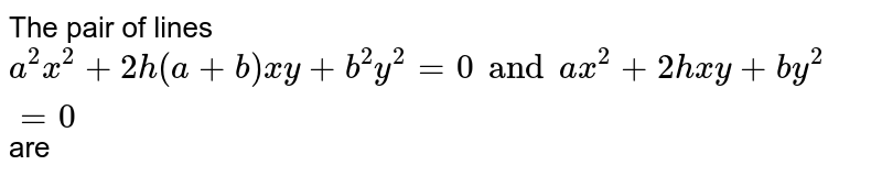 The pair of lines `a^(2)x^(2)+2h(a+b)xy+b^(2)y^(2)=0 and ax^(2)+2hxy+by^(2)=0` are