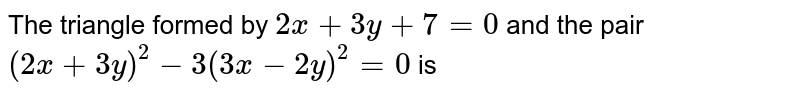 The triangle formed by `2x+3y+7=0` and the pair `(2x+3y)^(2)-7(3x-2y)^(2)=0` is