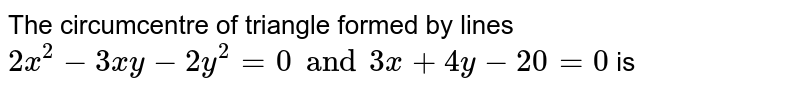 The circumcentre of triangle formed by lines `2x^(2)-3xy-2y^(2)=0 and 3x+4y-20x=0` is