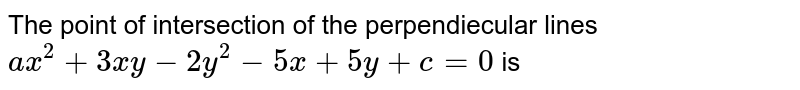 The point of intersection of the perpendiecular lines `ax^(2)+3xy-2y^(2)-5x+5y+c=0` is