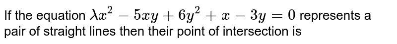 If the equation `lambda x^(2)-5xy+6y^(2)+x-3y=0` represents a pair of straight lines then their point of intersection is