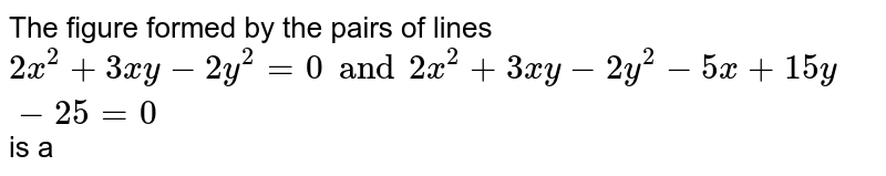 The figure formed by the pairs of lines `2x^(2)+3xy-2y^(2)=0 and 2x^(2)+3xy-2y^(2)-5x+15y-25=0` is a