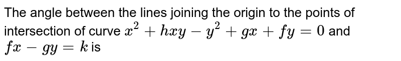 The angle between the lines joining the origin to the points of intersection of curve `x^(2)+hxy-y^(2)+gx+fy=0` and `fx-gy=k` is