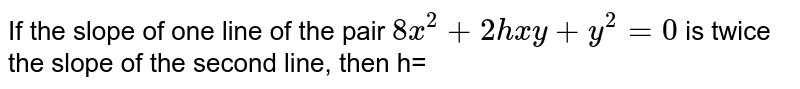 If the slope of one line of the pair `8x^(2)+2hxy+y^(2)=0` is twice the slope of the second line, then h=