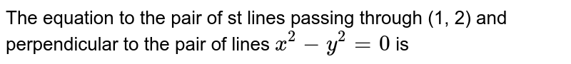 The equation to the pair of st lines passing through (1, 2) and perpendicular to the pair of lines `x^(2)-y^(2)=0` is