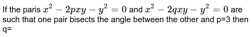 If the paris `x^(2)-2pxy-y^(2)=0` and `x^(2)-2qxy-y^(2)=0` are such that one pair bisects the angle between the other and p=3 then q=