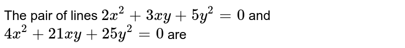 The pair of lines `2x^(2)+3xy+5y^(2)=0` and `4x^(2)+21xy+25y^(2)=0` are