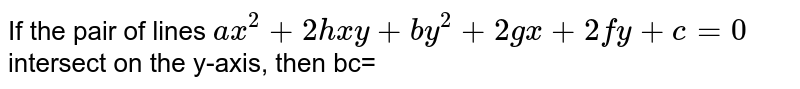 If the pair of lines `ax^(2)+2hxy+by^(2)+2gx+2fy+c=0` intersect on the y-axis, then bc=