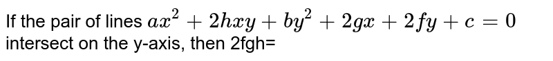 If the pair of lines `ax^(2)+2hxy+by^(2)+2gx+2fy+c=0` intersect on the y-axis, then 2fgh=