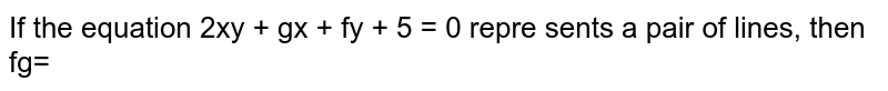 If the equation 2xy + gx + fy + 5 = 0 repre sents a pair of lines, then fg=