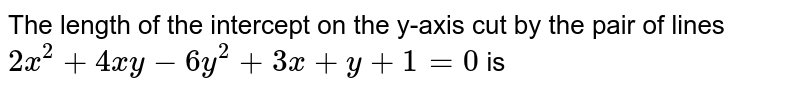 The length of the intercept on the y-axis cut by the pair of lines `2x^(2)+4xy-6y^(2)+3x+y+1=0` is