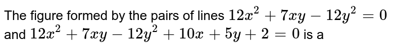 The figure formed by the pairs of lines `12x^(2)+7xy-12y^(2)=0` and `12x^(2)+7xy-12y^(2)+10x+5y+2=0` is a