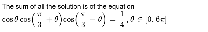 The sum of all the solution is of the equation `cos theta cos ((pi)/3+theta)cos ((pi)/3-theta)=1/4, theta in [0,6pi ]`