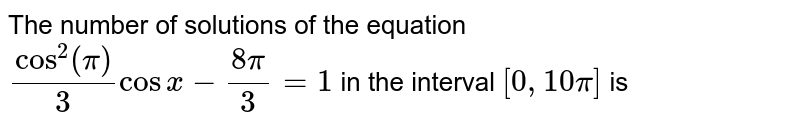 The number of solutions of the equation `cos^(2)(pi)/3 cos x-(8pi)/3=1` in the interval `[0,10pi]` is