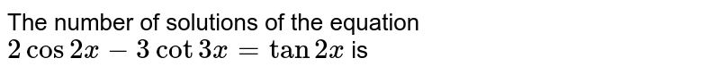The number of solutions of the equation `2cos 2x-3 cot 3 x =tan 2 x ` is