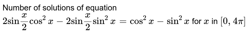"""Number of solutions of equation `2""""sin""""x/2cos^(2)x-2""""sin""""x/2sin^(2)x=cos^(2)x-sin^(2)x` for `x` in `[0,4pi]`"""