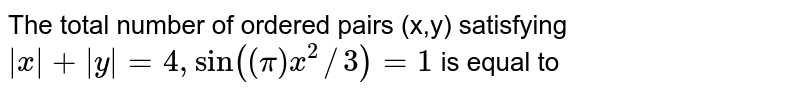 The total number of ordered pairs (x,y) satisfying ` x + y =2sin(x^(2)//3)=1` is equal to