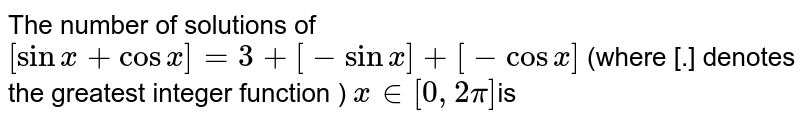 The  number of solutions of `[sinx+cosx]=3+[-sinx]+[-cosx]` (where [.] denotes the greatest integer function ) `x in [0,2pi]`is