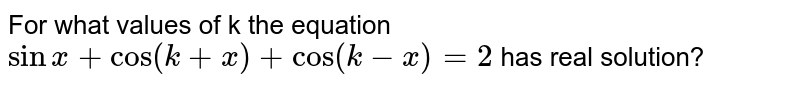 For what values of k the equation `sinx+cos(k+x)+cos(k-x)=2` has real solution?