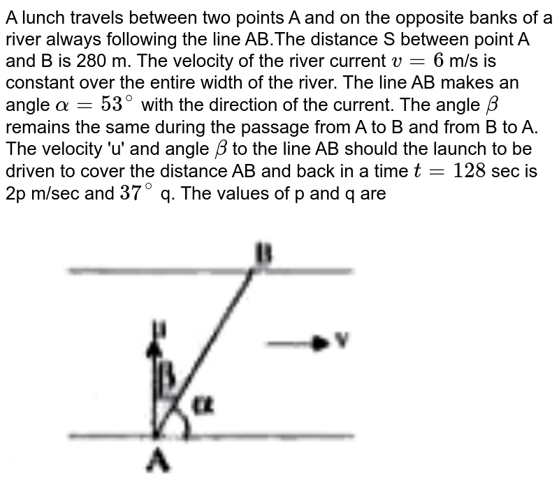 """A lunch travels between two points A and on the opposite banks of a river always following the line AB.The distance S between point A and B is 280 m. The velocity of the river current `v=6` m/s is constant over the entire width of the river. The line AB makes an angle `alpha=53^(@)` with the direction of the current. The angle `beta` remains the same during the passage from A to B and from B to A. The velocity 'u' and angle `beta` to the line AB should the launch to be driven to cover the distance AB and back in a time `t=128 ` sec is 2p m/sec and `37^(@)` q. The values of p and q are <br> <img src=""""https://doubtnut-static.s.llnwi.net/static/physics_images/AKS_TRG_AO_PHY_XI_V01_A_C04_E01_129_Q01.png"""" width=""""80%"""">"""