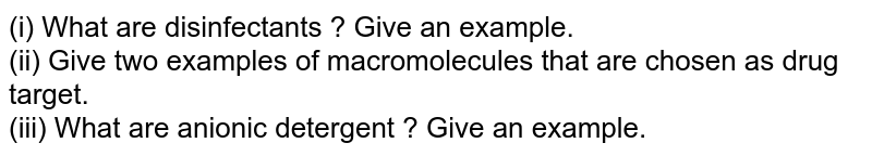 (i) What are disinfectants ? Give an example. <br> (ii) Give two examples of macromolecules that are chosen as drug target. <br> (iii) What are anionic detergent ? Give an example.