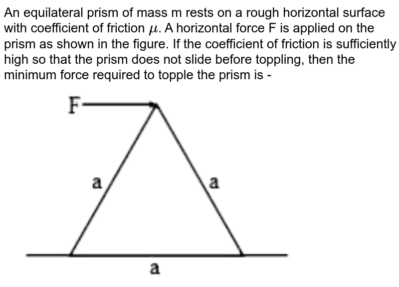"""An equilateral prism of mass m rests on a rough horizontal surface with coefficient of friction `mu`. A horizontal force F is applied on the prism as shown in the figure. If the coefficient of friction is sufficiently high so that the prism does not slide before toppling, then the minimum force required to topple the prism is - <br> <img src=""""https://doubtnut-static.s.llnwi.net/static/physics_images/VMC_JEE_XI_QZ_PC_04M_E02_005_Q01.png"""" width=""""80%"""">"""