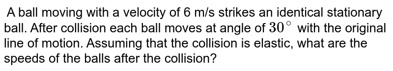 A ball moving with a velocity of 6 m/s strikes an identical stationary ball. After collision each ball moves at angle of `30^@` with the original line of motion. Assuming that the collision is elastic, what are the speeds of the balls after the collision?