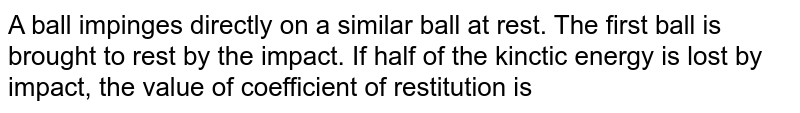 A ball impinges directly on a similar ball at rest. The first ball is brought to rest by the impact. If half of the kinctic energy is lost by impact, the value of coefficient of restitution is