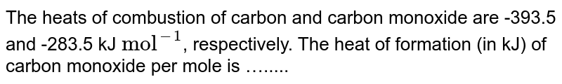 """The heats of combustion of carbon and carbon monoxide are -393.5 and -283.5 kJ `""""mol""""^(-1)`, respectively. The heat of formation (in kJ) of carbon monoxide per mole is …....."""