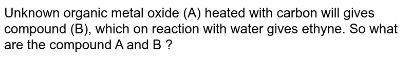 Unknown organic metal oxide (A) heated with carbon will gives compound (B), which on reaction with water gives ethyne. So what are the compound A and B ?