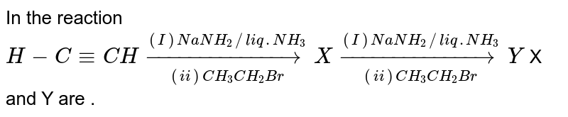 In the reaction <br> `H-C-=CH underset((ii) CH_(3)CH_(2)Br)overset((I) NaNH_(2)//liq. NH_(3))rarr X underset((ii) CH_(3)CH_(2)Br)overset((I) NaNH_(2)//liq.NH_(3))rarr Y` X and Y are .