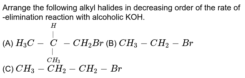 Arrange the following alkyl halides in decreasing order of the rate of -elimination reaction with alcoholic KOH. <br> (A) `H_(3)C-underset(CH_(3))underset(|)overset(H)overset(|)(C)-CH_(2)Br` (B) `CH_(3)-CH_(2)-Br` <br> (C) `CH_(3)-CH_(2)-CH_(2)-Br`