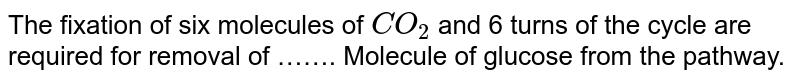 The fixation of six molecules of `CO_(2)` and 6 turns of the cycle are required for removal of ……. Molecule of glucose from the pathway.