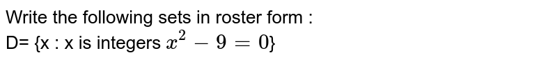 Write the following sets in roster form : <br> D= {x : x is integers `x^(2)-9 =0`}