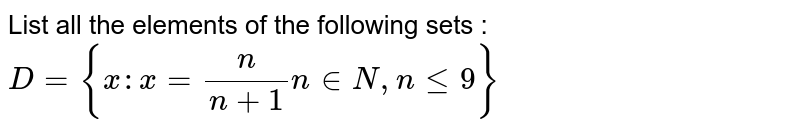 List all the elements of the following sets : <br> `D= {x : x =(n)/(n+1)n in N, n le 9}`