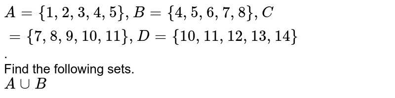 `A= {1, 2, 3, 4, 5}, B= {4, 5, 6, 7, 8}, C= {7, 8, 9, 10, 11}, D= {10, 11, 12, 13, 14}`. <br> Find the following sets. <br> `A cup B`