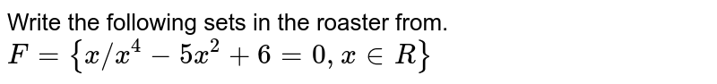 """Write the following sets in the roaster from. <br> `F= {x""""/""""x^(4)-5x^(2)+6=0, x in R}`"""