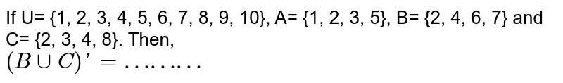 """If U= {1, 2, 3, 4, 5, 6, 7, 8, 9, 10}, A= {1, 2, 3, 5},  B= {2, 4, 6, 7} and C= {2, 3, 4, 8}. Then, <br> `(B cup C)'=""""………""""`"""