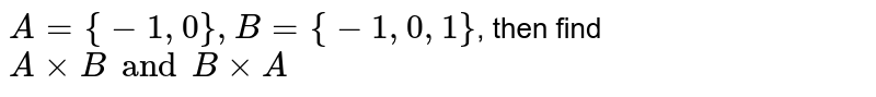 `A= {-1, 0}, B = {-1, 0, 1}`, then find `A xx B and B xx A`