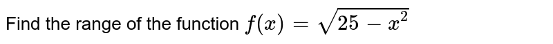 Find the range of the function `f(x)= sqrt(25-x^(2))`