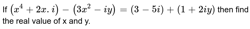 If `(x^(4)+2ai-(3x^(2)-iy)=(3-5i)+(1=2iy)` then find the real value of x and y.